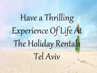 Have a Thrilling Experience Of Life At The Holiday Rentals Tel Aviv