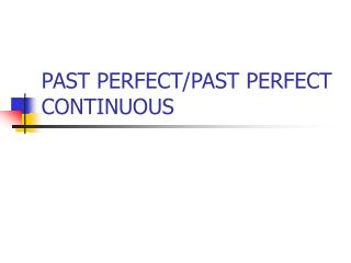 PAST PERFECT/PAST PERFECT CONTINUOUS