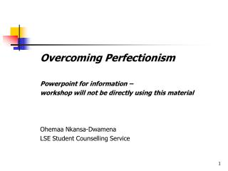 Overcoming Perfectionism    Powerpoint for information     workshop will not be directly using this material         Ohe