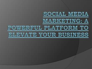 Social Media Marketing: A Powerful Platform To Elevate Your Business
