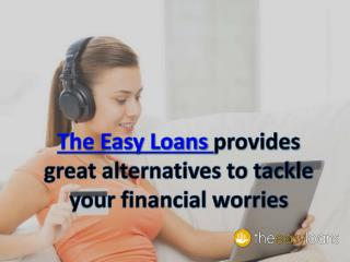 The Easy Loans provides great alternatives to tackle your financial worries
