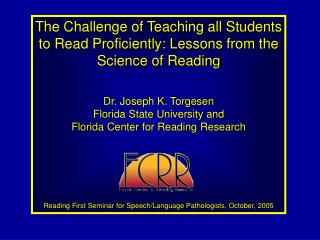 The Challenge of Teaching all Students to Read Proficiently: Lessons from the Science of Reading Dr. Joseph K. Torgesen