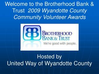 Welcome to the Brotherhood Bank & Trust   2009 Wyandotte County Community Volunteer Awards Hosted by United Way of Wyand