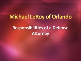 Michael LeRoy of Orlando - Responsibilities of a Defense Attorney