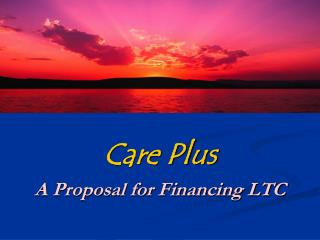Care Plus A Proposal for Financing LTC