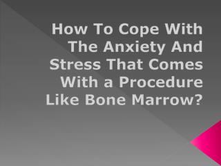 How To Cope With The Anxiety And Stress That Comes With a Procedure Like Bone Marrow?