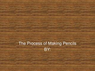 The Process of Making Pencils BY: