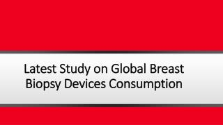 Latest Study on Global Breast Biopsy Devices Consumption with Investment Feasibility Analysis and Market Research on Maj