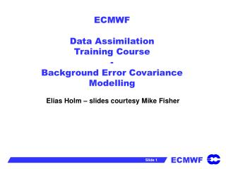 ECMWF Data Assimilation Training Course  - Background Error Covariance Modelling