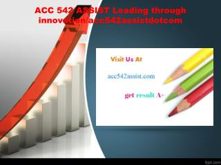 ACC 542 ASSIST Leading through innovation/acc542assistdotcom