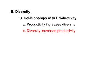 B. Diversity 	3. Relationships with Productivity    a. Productivity increases diversity 	   b. Diversity increases produ