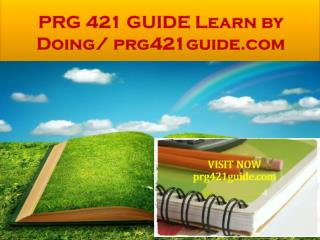 PRG 421 GUIDE Learn by Doing/ prg421guide.com