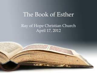 The Book of Esther Ray of Hope Christian Church April 17, 2012