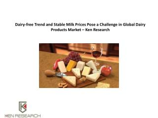 Dairy-free Trend and Stable Milk Prices Pose a Challenge in Global Dairy Products Market – Ken Research