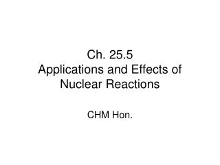 Ch. 25.5 Applications and Effects of Nuclear Reactions