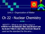 Unit 2   Organization of Matter    Ch 22 - Nuclear Chemistry  WDYT   What is one of the ways in which we designate the n