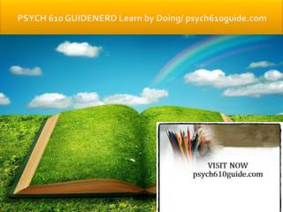 PSYCH 610 GUIDE Learn by Doing/psych610guide.com