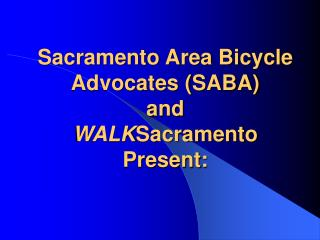 Sacramento Area Bicycle Advocates (SABA)  and  WALK Sacramento Present: