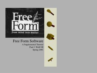 Free Form Software A Supplemental Tutorial Paul J. Wolff III Spring 2001