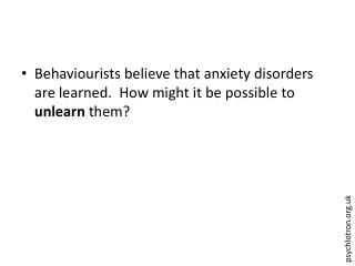 Behaviourists believe that anxiety disorders are learned.  How might it be possible to  unlearn  them?