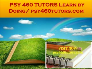 PSY 460 TUTORS Learn by Doing/ psy460tutors.com