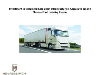 Investment in Integrated Cold Chain infrastructure is Aggressive among Chinese Food Industry Players : Ken Research