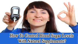 How To Control Blood Sugar Levels With Natural Supplements?