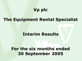 Vp plc The Equipment Rental Specialist Interim Results For the six months ended 30 September 2005
