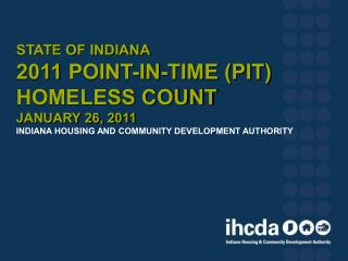 State of Indiana  2011  Point-In-Time (PIT)  Homeless Count January 26, 2011 Indiana Housing and Community Development A