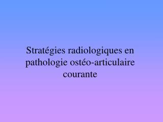 Stratégies radiologiques en pathologie ostéo-articulaire courante