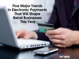 Five Major Trends In Electronic Payments That Will Shape Retail Businesses This Year