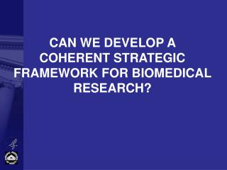 CAN WE DEVELOP A COHERENT STRATEGIC FRAMEWORK FOR BIOMEDICAL RESEARCH?