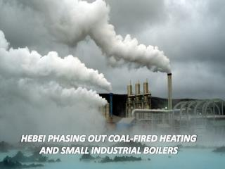 HEBEI PHASING OUT COAL-FIRED HEATING AND SMALL INDUSTRIAL BOILERS