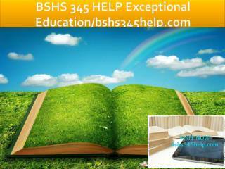 BSHS 345 HELP Exceptional Education/bshs345help.com