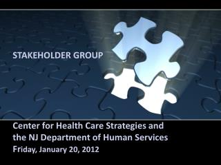 STAKEHOLDER GROUP Center for Health Care Strategies and  the NJ Department of Human Services Fr iday, January 20, 2012
