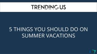 5 Things You Should Do On Summer Vacations
