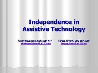 Independence in Assistive Technology Cindy Cavanagh, CCC-SLP, ATP  Teresa Wyant, CCC-SLP, ATP ccavanagh@aea9.k12.ia.