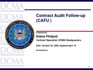Contract Audit Follow-up (CAFU ) Prepared By: Elaine Philpott Contract Specialist, DCMA Headquarters Date: October 20, 2