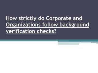 How strictly do the corporate and organization follows background checks