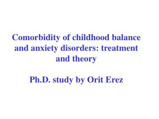 Comorbidity of childhood balance and anxiety disorders: treatment and theory Ph.D. study by Orit Erez