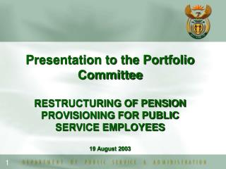 Presentation to the Portfolio Committee RESTRUCTURING OF PENSION PROVISIONING FOR PUBLIC SERVICE EMPLOYEES 19 August 200
