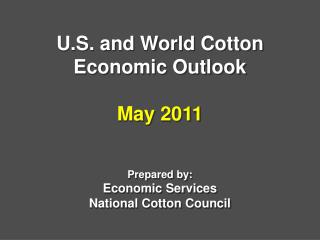 U.S. and World Cotton Economic Outlook  May 2011   Prepared by: Economic Services National Cotton Council