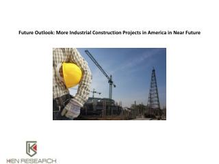 Future Outlook: More Industrial Construction Projects in America in Near Future : Ken Research