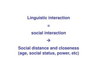 Linguistic interaction  =  social interaction  Social distance and closeness (age, social status, power, etc)