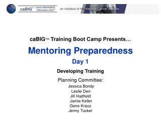 caBIG TM  Training Boot Camp Presents… Mentoring Preparedness Day 1 Developing Training