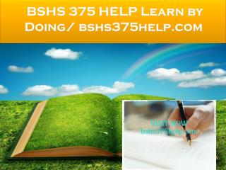 BSHS 375 HELP Learn by Doing/ bshs375help.com