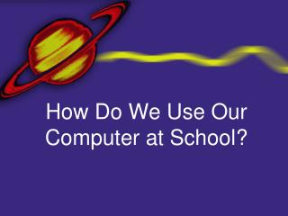 How Do We Use Our Computer at School?