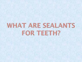What Are Sealants for Teeth?