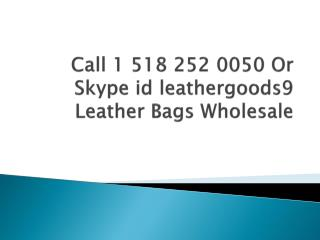 Call 1 518 252 0050 or Skype id leathergoods9 Leather Bags Wholesale