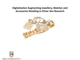 Digitalization Augmenting Jewellery and Accessories Retailing in China: Ken Research